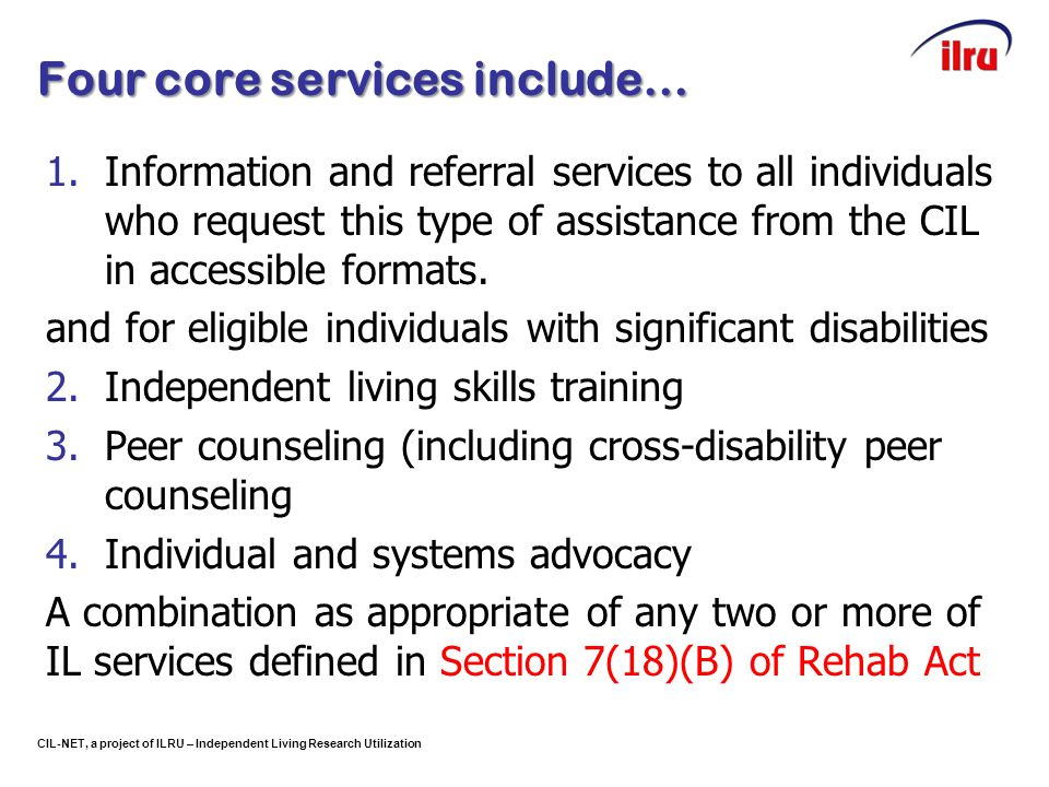 CIL-NET, a project of ILRU – Independent Living Research Utilization Four core services include… 1.Information and referral services to all individual