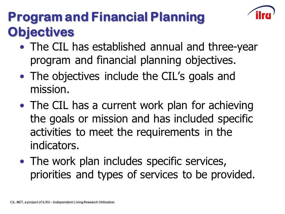 CIL-NET, a project of ILRU – Independent Living Research Utilization Program and Financial Planning Objectives The CIL has established annual and thre