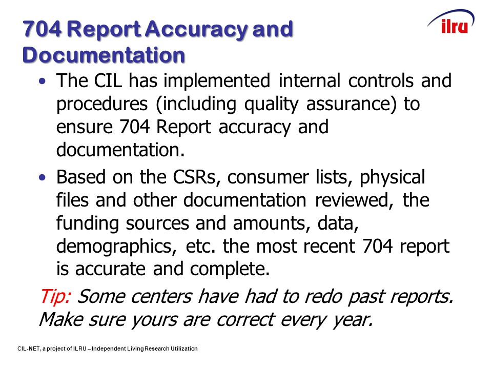 CIL-NET, a project of ILRU – Independent Living Research Utilization 704 Report Accuracy and Documentation The CIL has implemented internal controls a