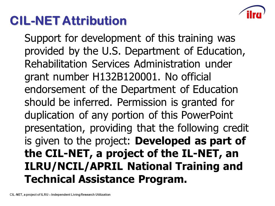 CIL-NET, a project of ILRU – Independent Living Research Utilization CIL-NET Attribution Support for development of this training was provided by the