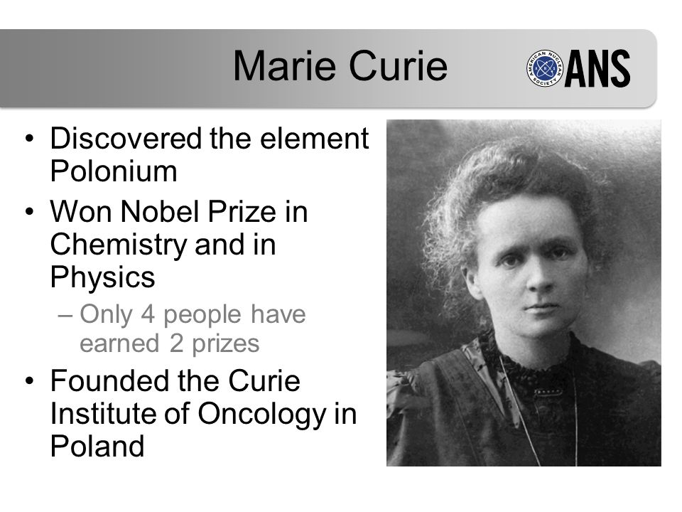 Marie Curie Discovered the element Polonium Won Nobel Prize in Chemistry and in Physics –Only 4 people have earned 2 prizes Founded the Curie Institut