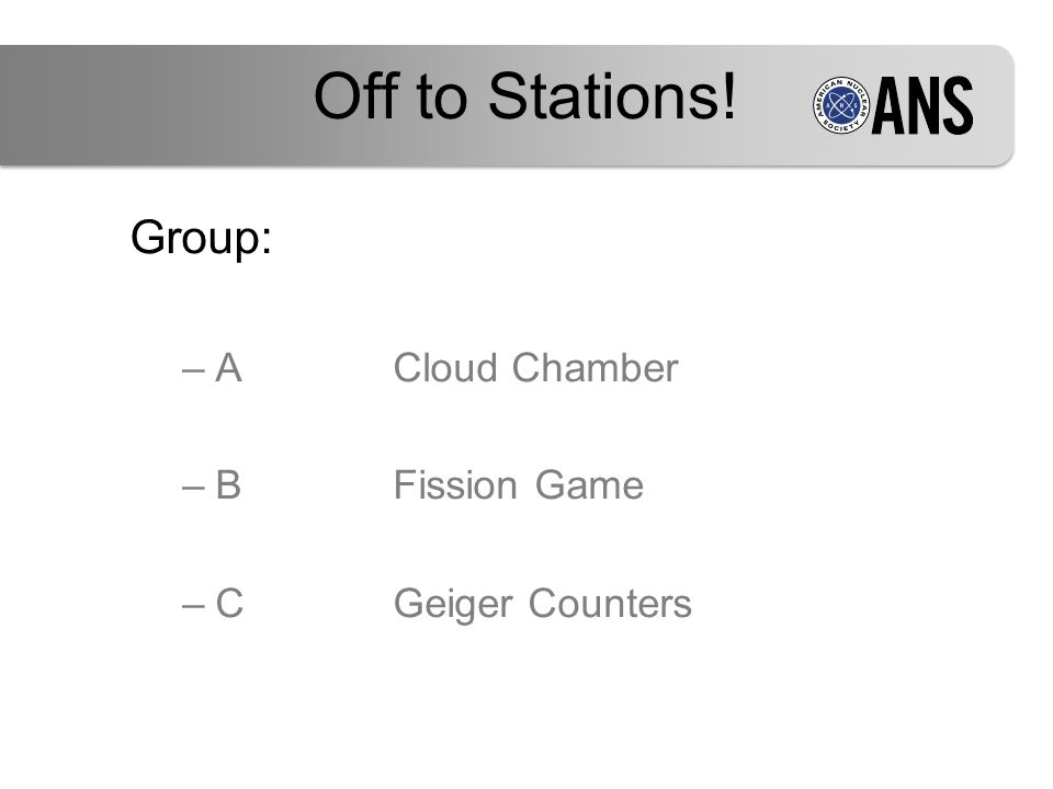 Group: –ACloud Chamber –BFission Game –CGeiger Counters Off to Stations!