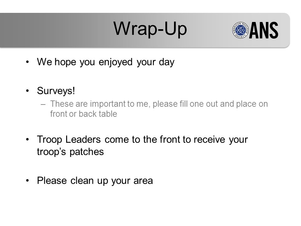 We hope you enjoyed your day Surveys! –These are important to me, please fill one out and place on front or back table Troop Leaders come to the front