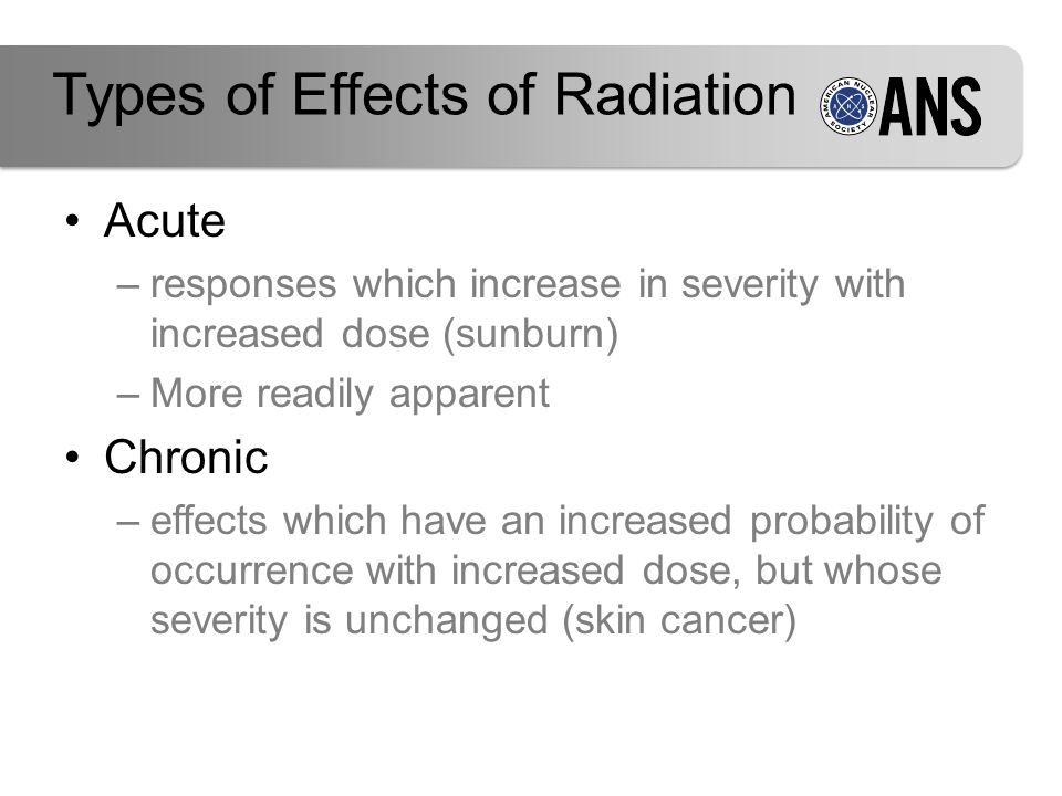 Types of Effects of Radiation Acute –responses which increase in severity with increased dose (sunburn) –More readily apparent Chronic –effects which have an increased probability of occurrence with increased dose, but whose severity is unchanged (skin cancer)