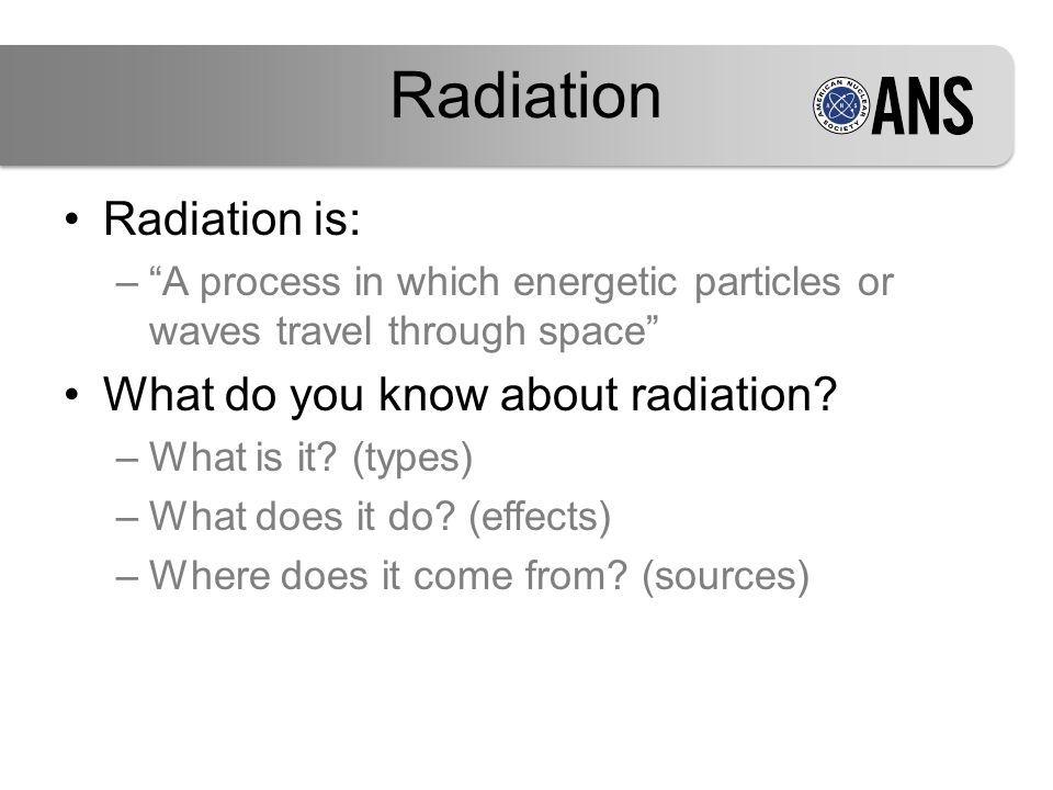 "Radiation is: –""A process in which energetic particles or waves travel through space"" What do you know about radiation? –What is it? (types) –What doe"