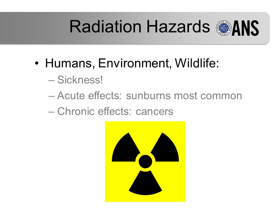 Radiation Hazards Humans, Environment, Wildlife: –Sickness! –Acute effects: sunburns most common –Chronic effects: cancers