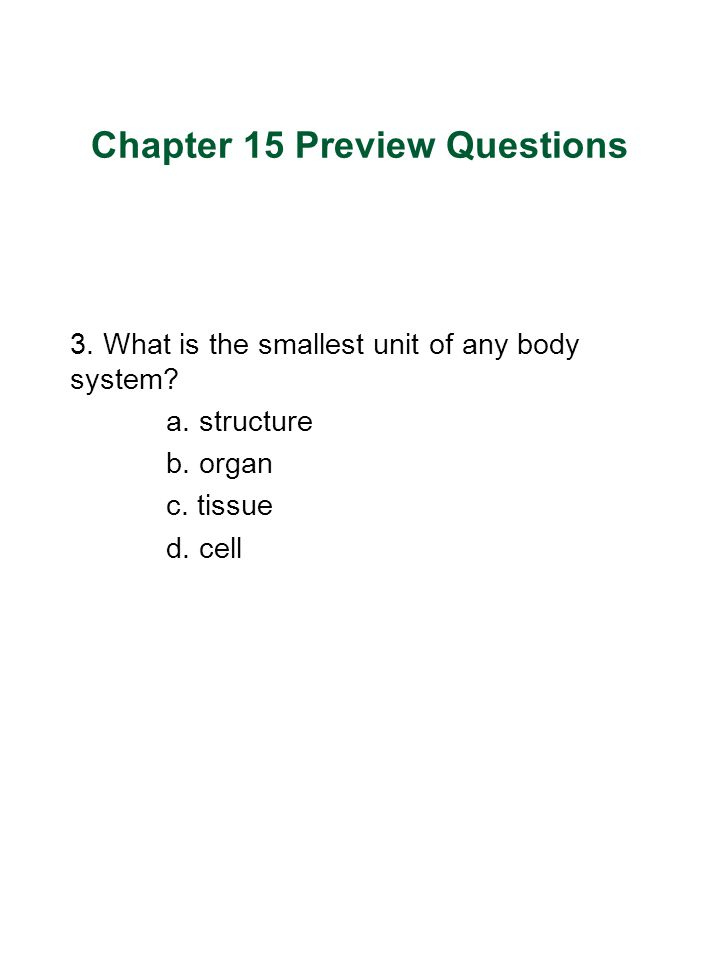 Chapter 15 Preview Questions 3.What is the smallest unit of any body system.