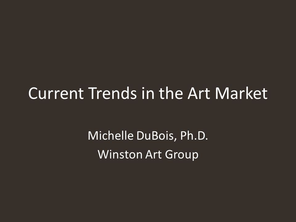 Current Trends in the Art Market Michelle DuBois, Ph.D. Winston Art Group