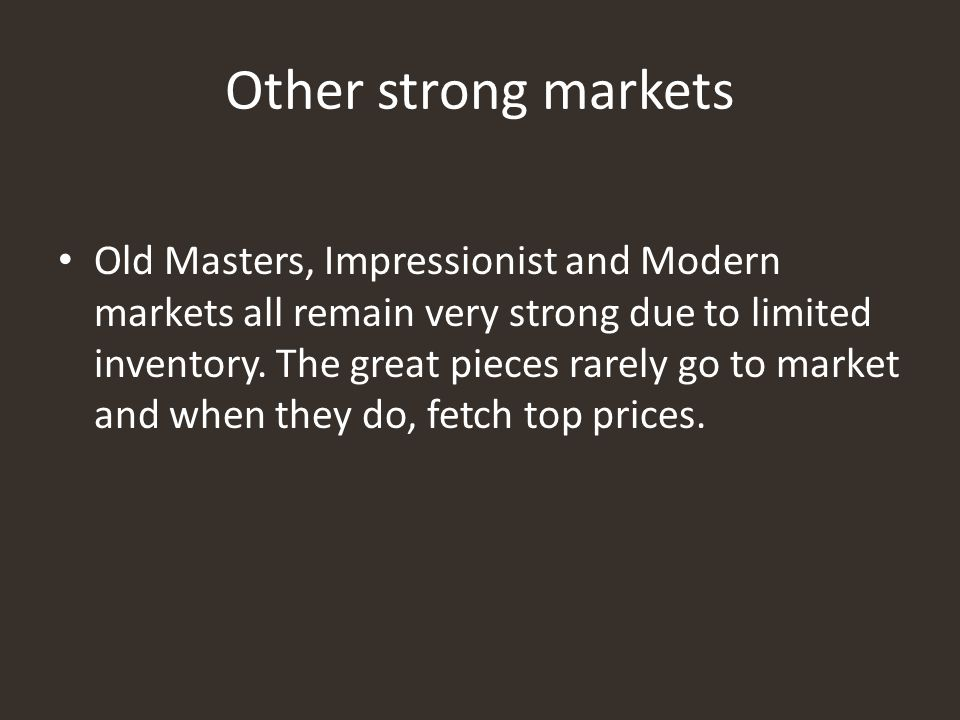 Other strong markets Old Masters, Impressionist and Modern markets all remain very strong due to limited inventory. The great pieces rarely go to mark