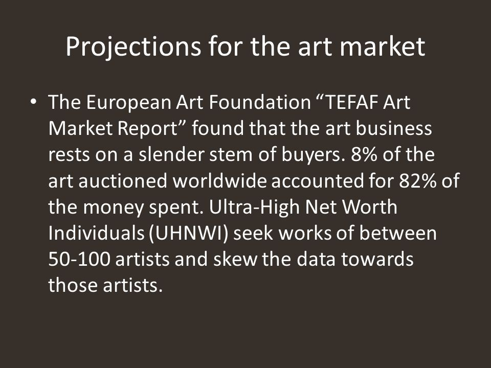 "Projections for the art market The European Art Foundation ""TEFAF Art Market Report"" found that the art business rests on a slender stem of buyers. 8%"