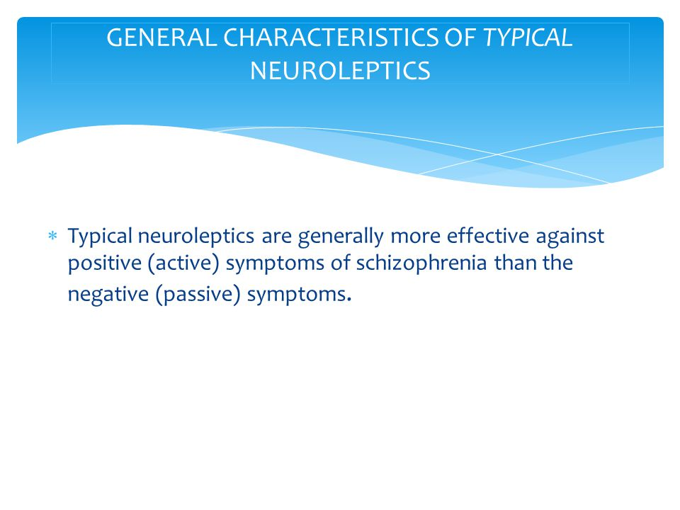  Typical neuroleptics are generally more effective against positive (active) symptoms of schizophrenia than the negative (passive) symptoms.