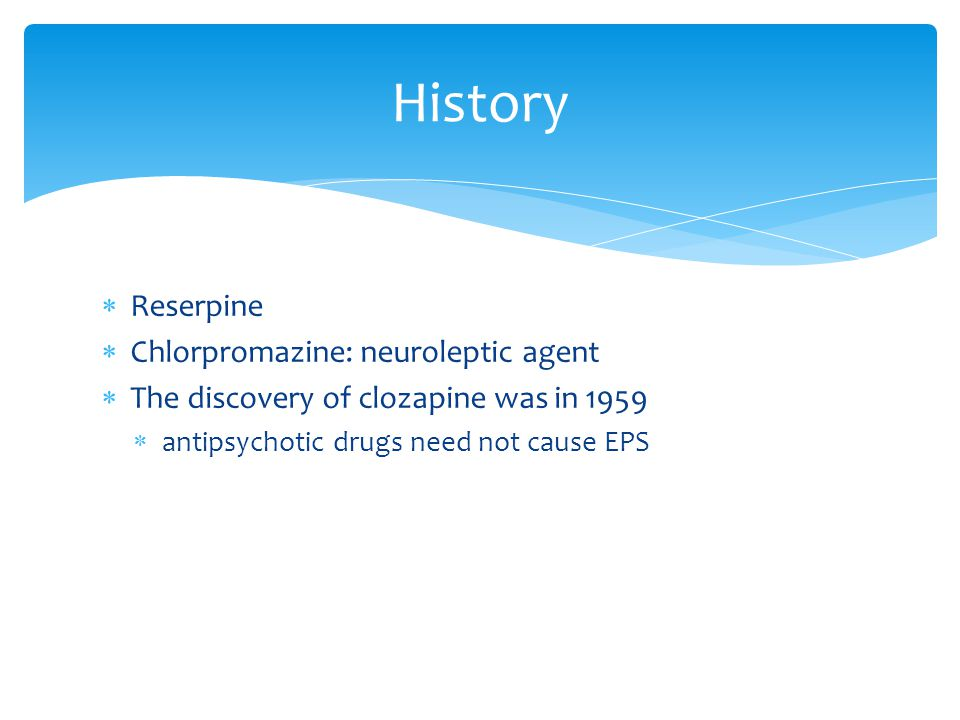  Reserpine  Chlorpromazine: neuroleptic agent  The discovery of clozapine was in 1959  antipsychotic drugs need not cause EPS History