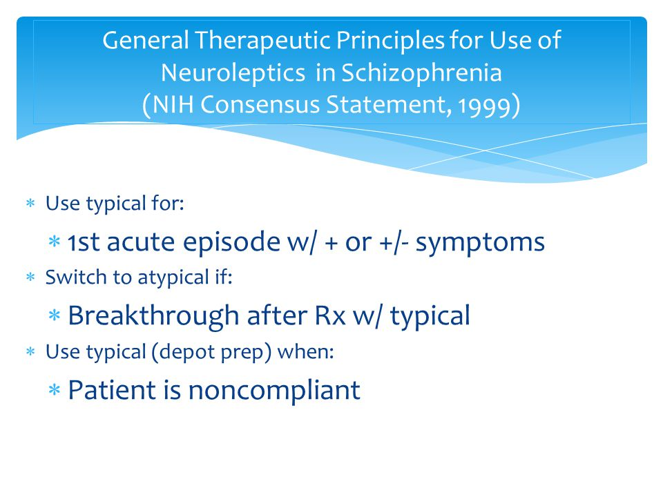  Use typical for:  1st acute episode w/ + or +/- symptoms  Switch to atypical if:  Breakthrough after Rx w/ typical  Use typical (depot prep) when:  Patient is noncompliant General Therapeutic Principles for Use of Neuroleptics in Schizophrenia (NIH Consensus Statement, 1999)