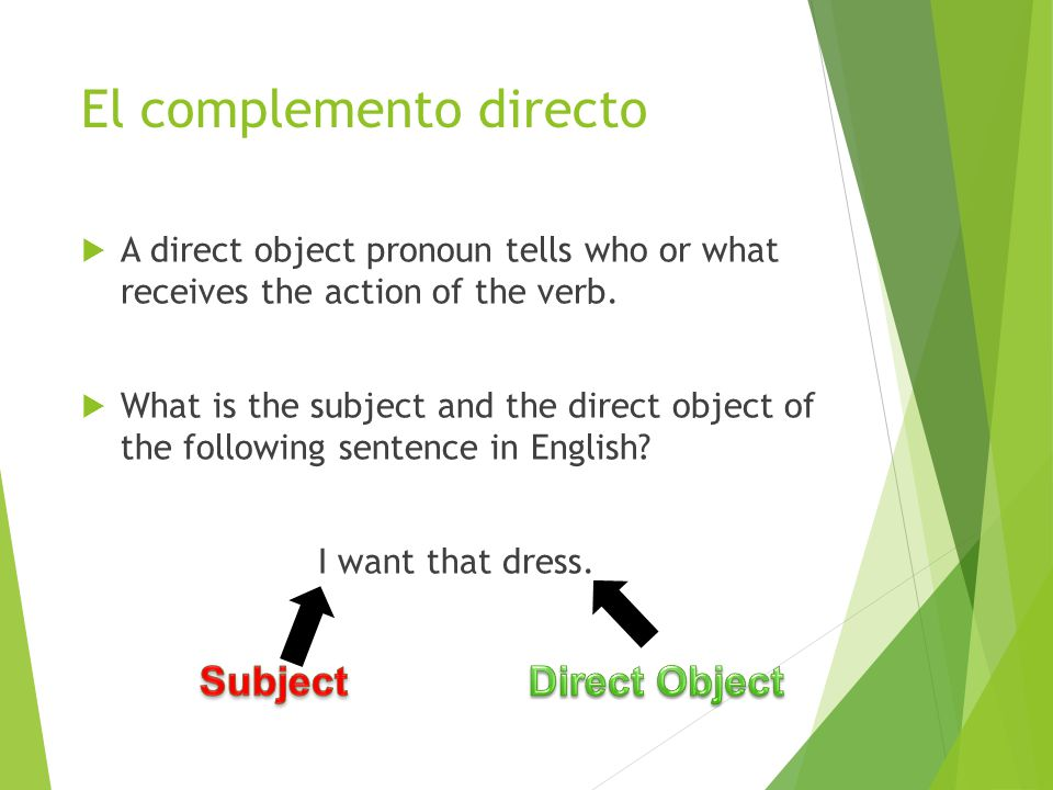 El complemento directo  A direct object pronoun tells who or what receives the action of the verb.
