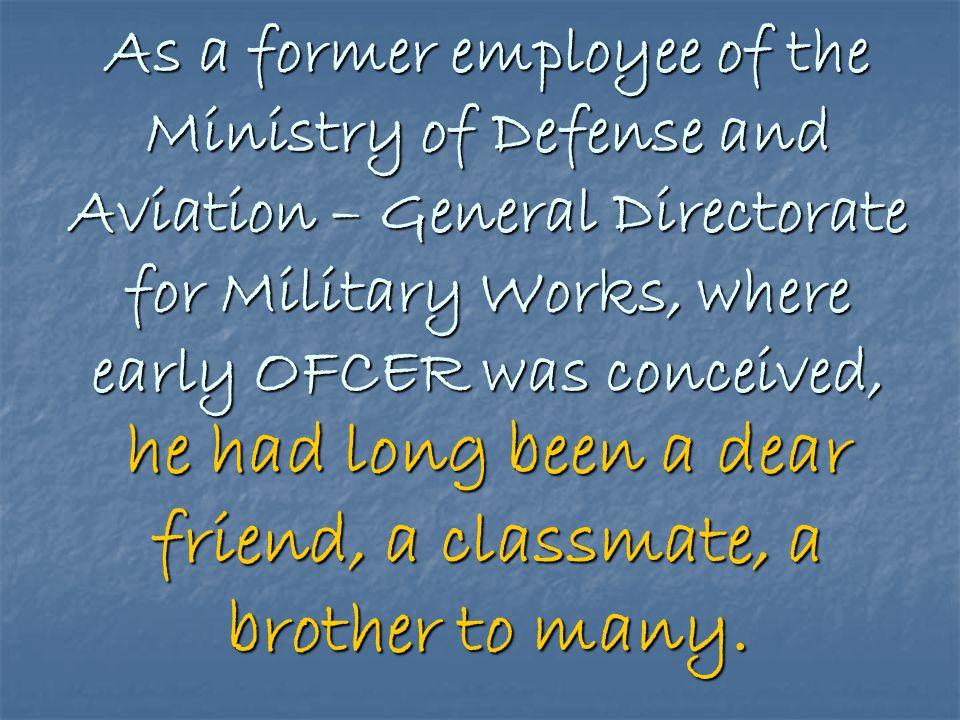 As a former employee of the Ministry of Defense and Aviation – General Directorate for Military Works, where early OFCER was conceived, he had long been a dear friend, a classmate, a brother to many.