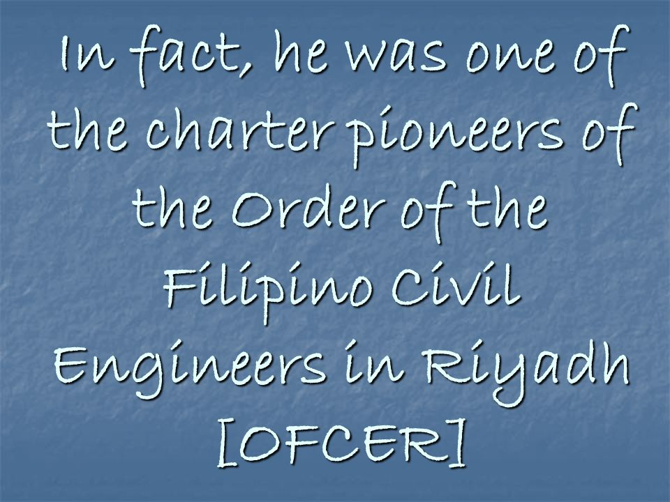 In fact, he was one of the charter pioneers of the Order of the Filipino Civil Engineers in Riyadh [OFCER]
