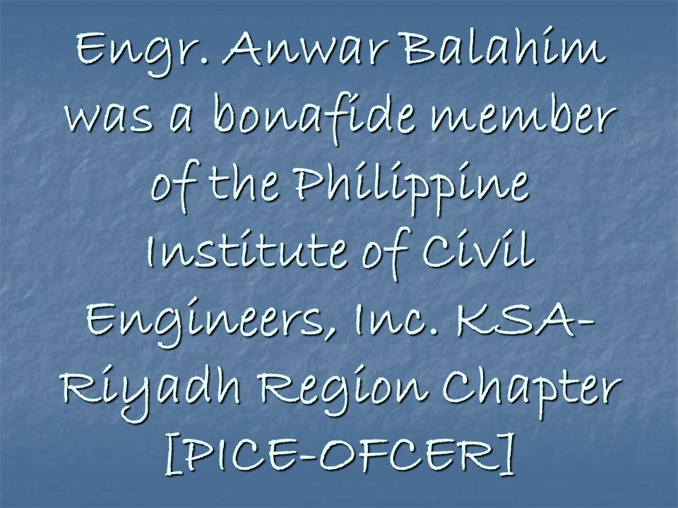 Engr. Anwar Balahim was a bonafide member of the Philippine Institute of Civil Engineers, Inc.