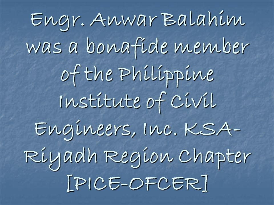 Engr.Anwar Balahim was a bonafide member of the Philippine Institute of Civil Engineers, Inc.
