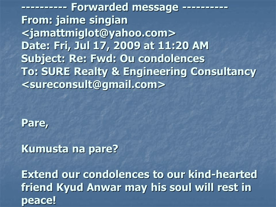 ---------- Forwarded message ---------- From: jaime singian Date: Fri, Jul 17, 2009 at 11:20 AM Subject: Re: Fwd: Ou condolences To: SURE Realty & Eng