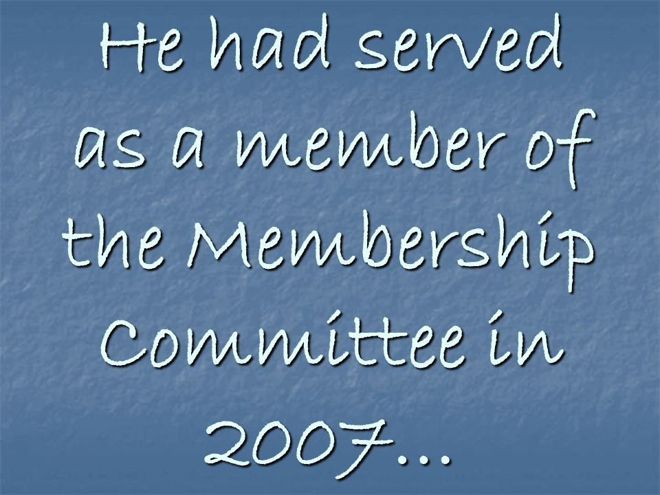 He had served as a member of the Membership Committee in 2007…
