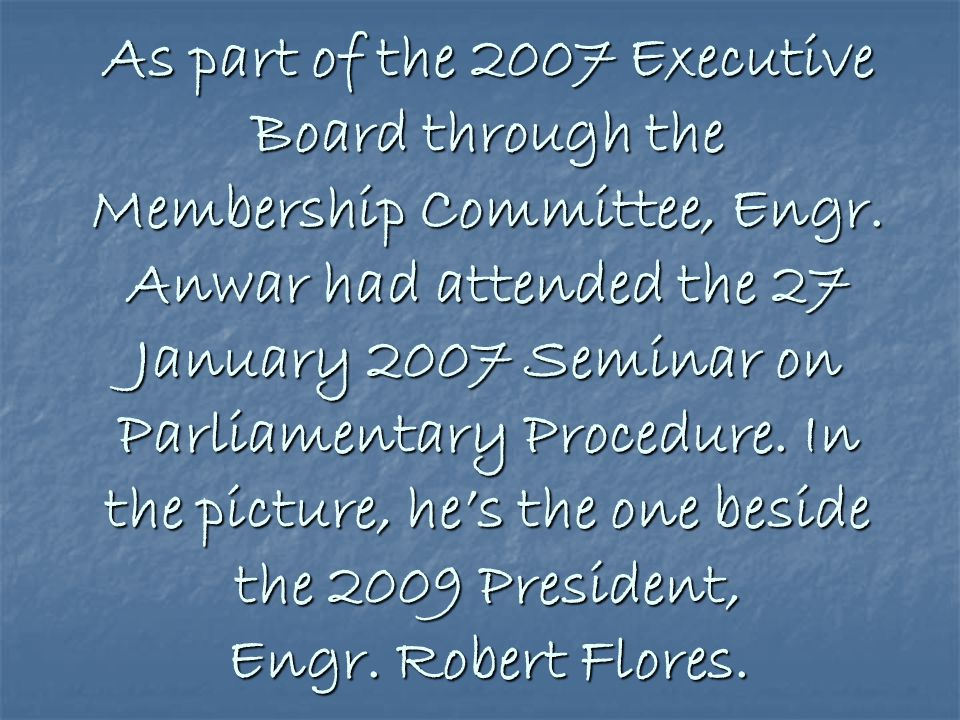 As part of the 2007 Executive Board through the Membership Committee, Engr.