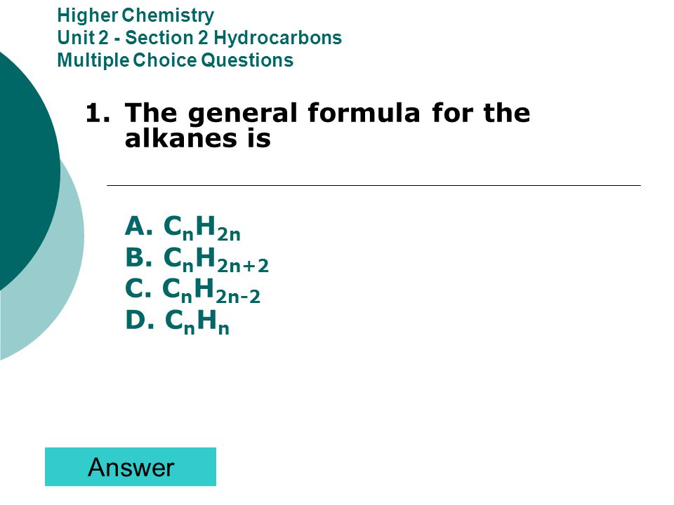 Higher Chemistry Unit 2 - Section 2 Hydrocarbons Multiple Choice Questions Answer 1.The general formula for the alkanes is A.