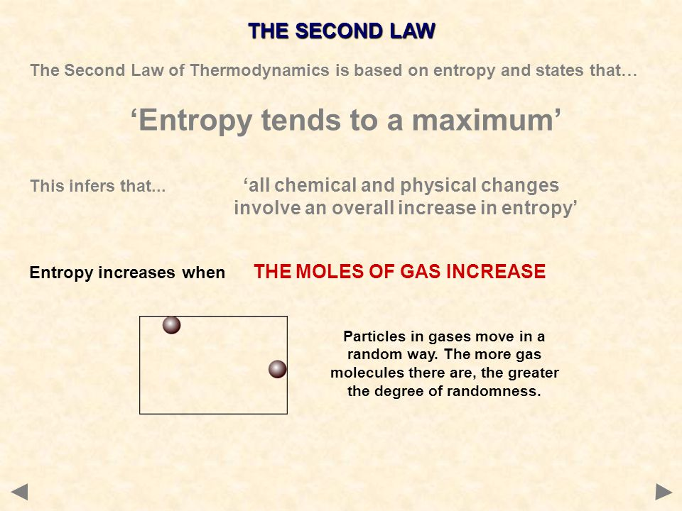 THE SECOND LAW The Second Law of Thermodynamics is based on entropy and states that… 'Entropy tends to a maximum' This infers that... 'all chemical an