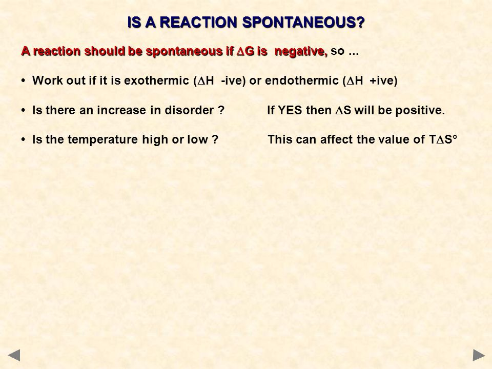 IS A REACTION SPONTANEOUS? A reaction should be spontaneous if  G is negative, A reaction should be spontaneous if  G is negative, so... Work out if