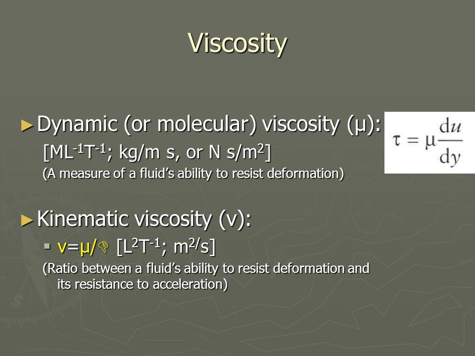 Viscosity ► Dynamic (or molecular) viscosity (μ): [ML -1 T -1 ; kg/m s, or N s/m 2 ] (A measure of a fluid's ability to resist deformation) ► Kinematic viscosity (ν):  v=μ/  [L 2 T -1 ; m 2/ s] (Ratio between a fluid's ability to resist deformation and its resistance to acceleration)