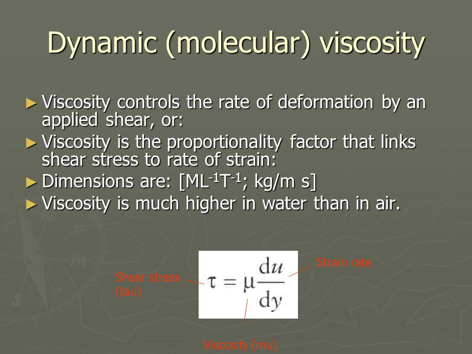 Dynamic (molecular) viscosity ► Viscosity controls the rate of deformation by an applied shear, or: ► Viscosity is the proportionality factor that links shear stress to rate of strain: ► Dimensions are: [ML -1 T -1 ; kg/m s] ► Viscosity is much higher in water than in air.