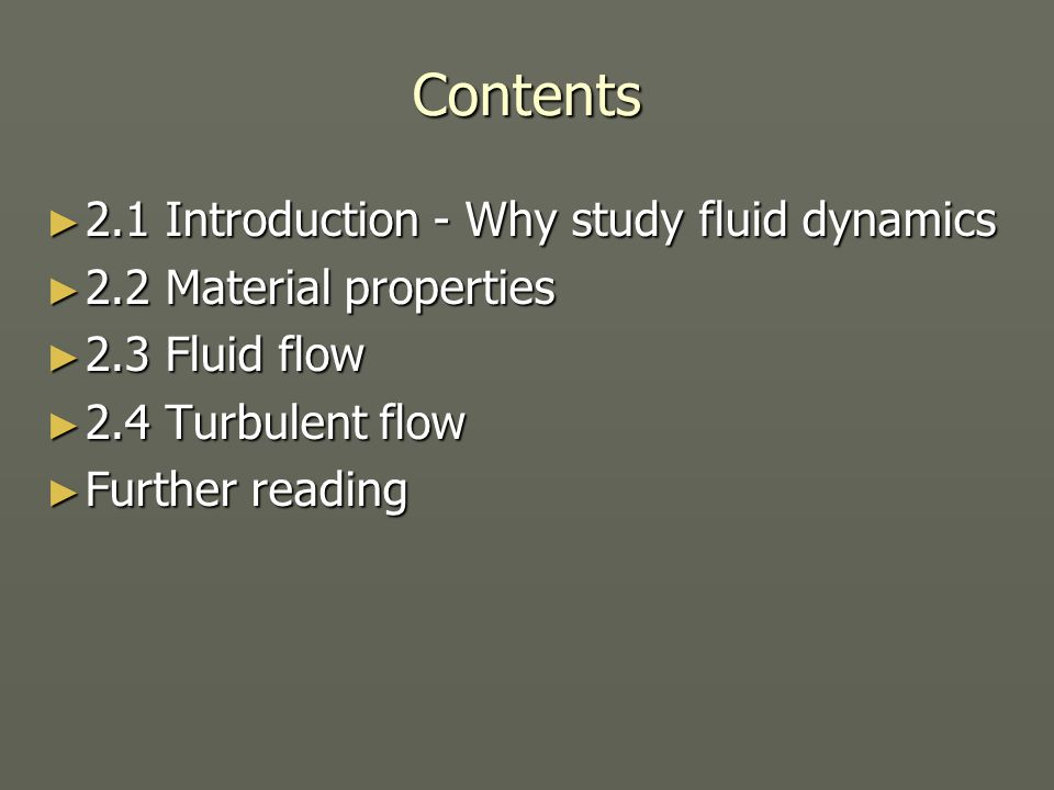 Contents ► 2.1 Introduction - Why study fluid dynamics ► 2.2 Material properties ► 2.3 Fluid flow ► 2.4 Turbulent flow ► Further reading