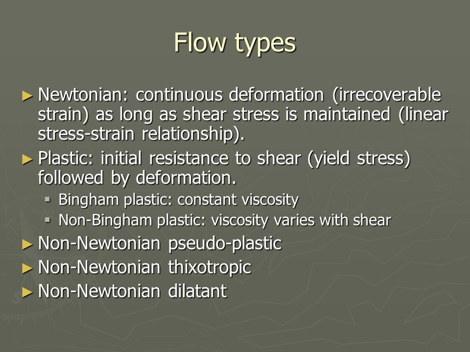 Flow types ► Newtonian: continuous deformation (irrecoverable strain) as long as shear stress is maintained (linear stress-strain relationship). ► Pla