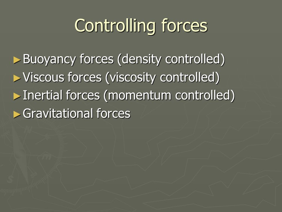 Controlling forces ► Buoyancy forces (density controlled) ► Viscous forces (viscosity controlled) ► Inertial forces (momentum controlled) ► Gravitatio