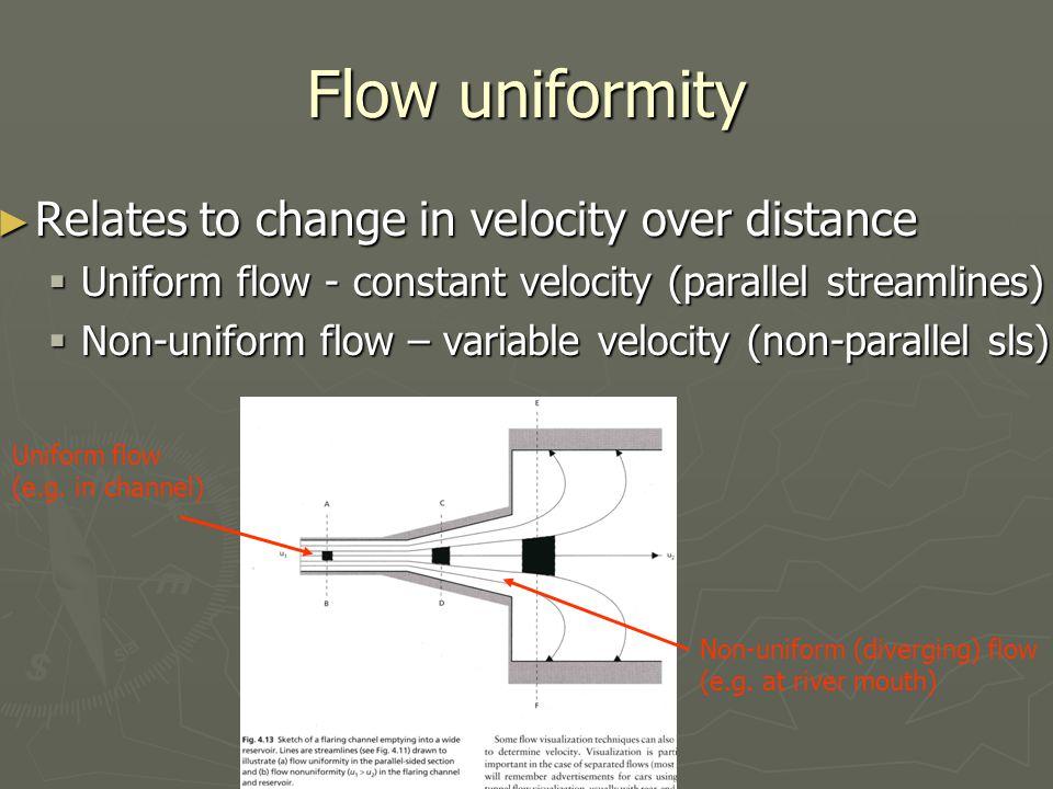 Flow uniformity ► Relates to change in velocity over distance  Uniform flow - constant velocity (parallel streamlines)  Non-uniform flow – variable velocity (non-parallel sls) Uniform flow (e.g.