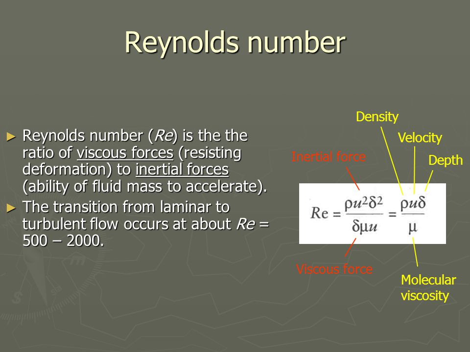 Reynolds number ► Reynolds number (Re) is the the ratio of viscous forces (resisting deformation) to inertial forces (ability of fluid mass to acceler