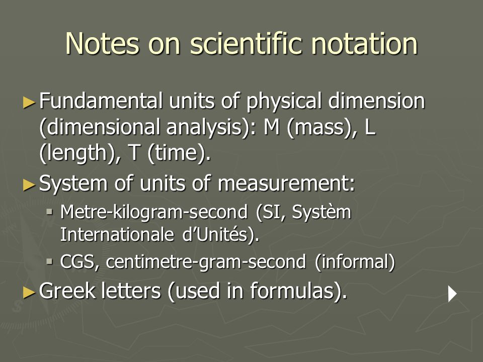 Notes on scientific notation ► Fundamental units of physical dimension (dimensional analysis): M (mass), L (length), T (time). ► System of units of me