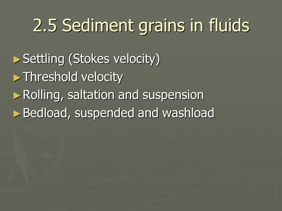 2.5 Sediment grains in fluids ► Settling (Stokes velocity) ► Threshold velocity ► Rolling, saltation and suspension ► Bedload, suspended and washload