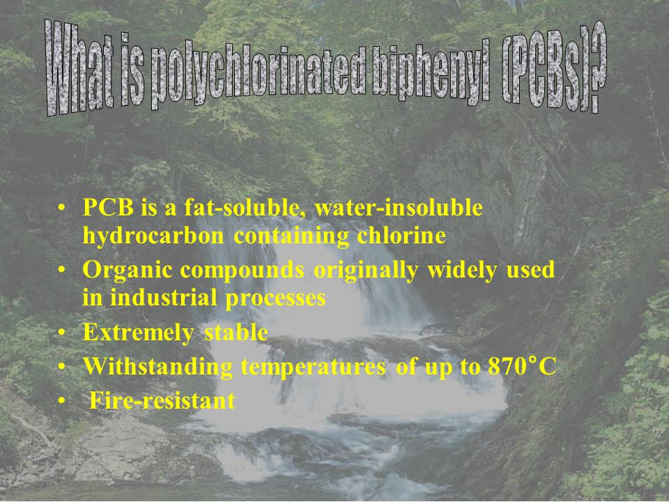 PCB is a fat-soluble, water-insoluble hydrocarbon containing chlorine Organic compounds originally widely used in industrial processes Extremely stable Withstanding temperatures of up to 870°C Fire-resistant