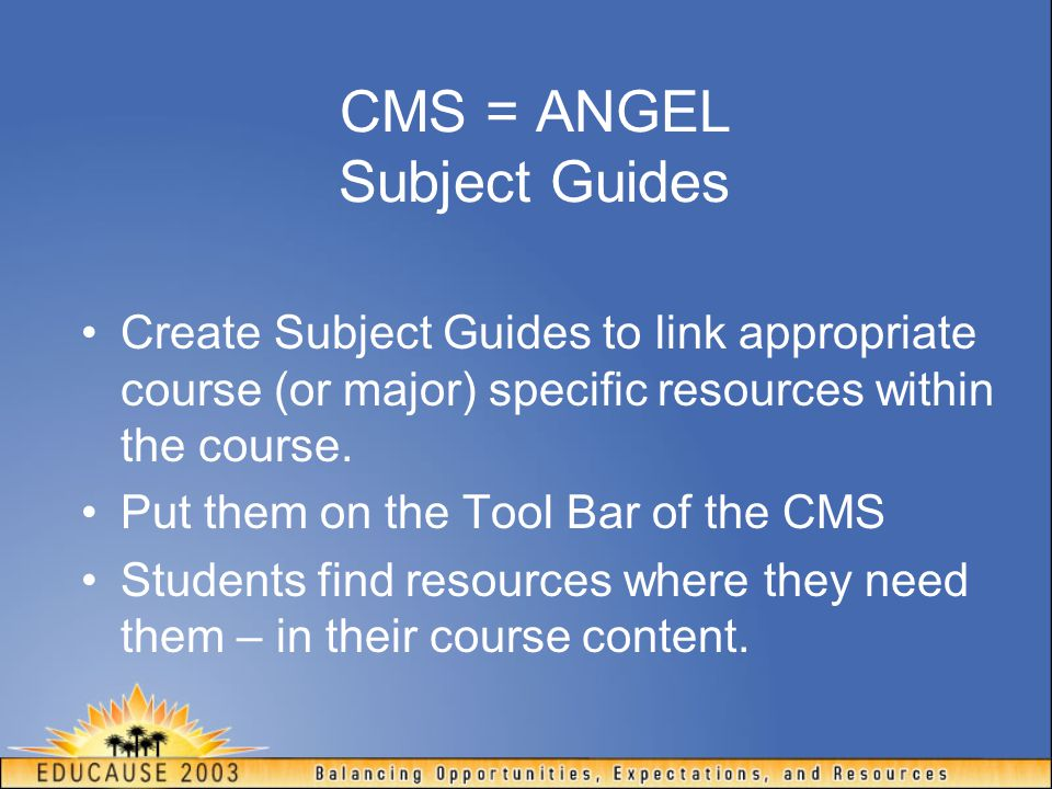 CMS = ANGEL Subject Guides Create Subject Guides to link appropriate course (or major) specific resources within the course. Put them on the Tool Bar
