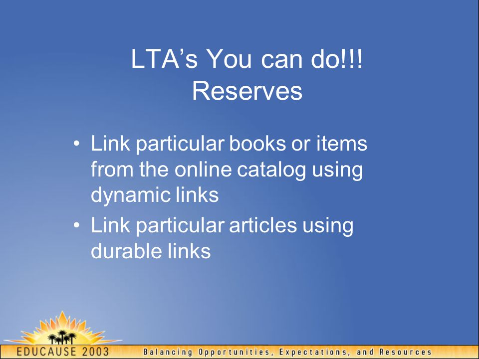 LTA's You can do!!! Reserves Link particular books or items from the online catalog using dynamic links Link particular articles using durable links
