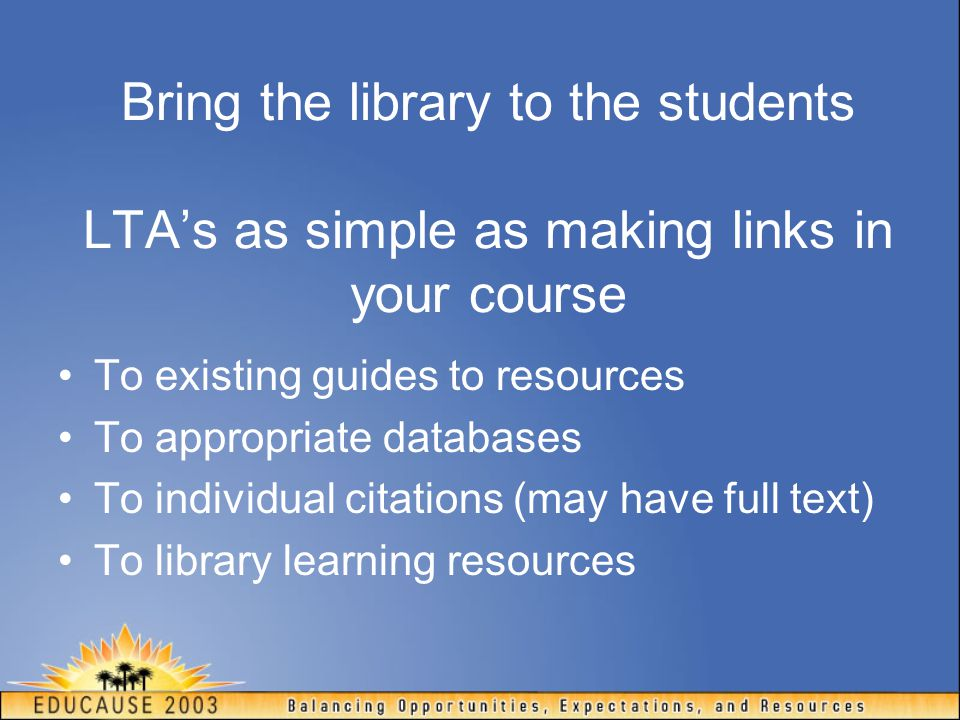 Bring the library to the students LTA's as simple as making links in your course To existing guides to resources To appropriate databases To individua