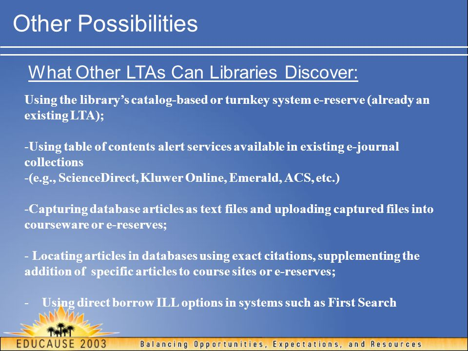 Other Possibilities What Other LTAs Can Libraries Discover: Using the library's catalog-based or turnkey system e-reserve (already an existing LTA); -Using table of contents alert services available in existing e-journal collections -(e.g., ScienceDirect, Kluwer Online, Emerald, ACS, etc.) -Capturing database articles as text files and uploading captured files into courseware or e-reserves; - Locating articles in databases using exact citations, supplementing the addition of specific articles to course sites or e-reserves; - Using direct borrow ILL options in systems such as First Search