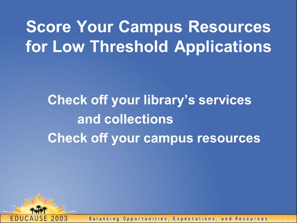 Score Your Campus Resources for Low Threshold Applications Check off your library's services and collections Check off your campus resources