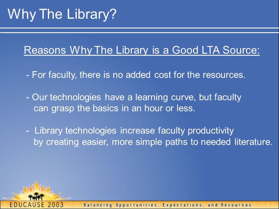 Why The Library? Reasons Why The Library is a Good LTA Source: - For faculty, there is no added cost for the resources. - Our technologies have a lear