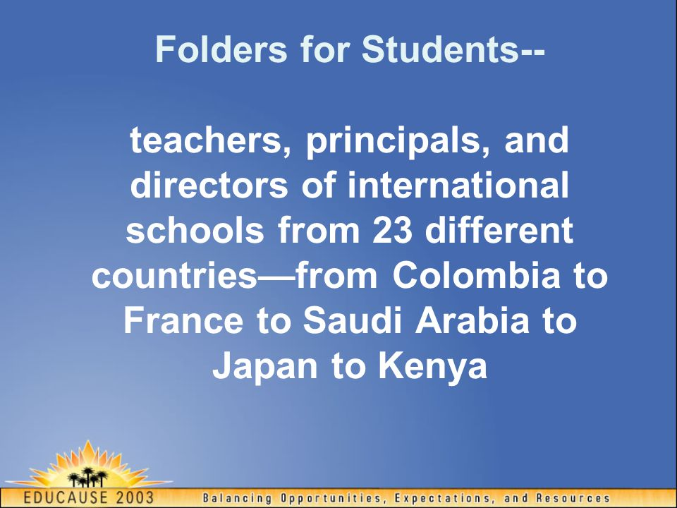 Folders for Students-- teachers, principals, and directors of international schools from 23 different countries—from Colombia to France to Saudi Arabia to Japan to Kenya