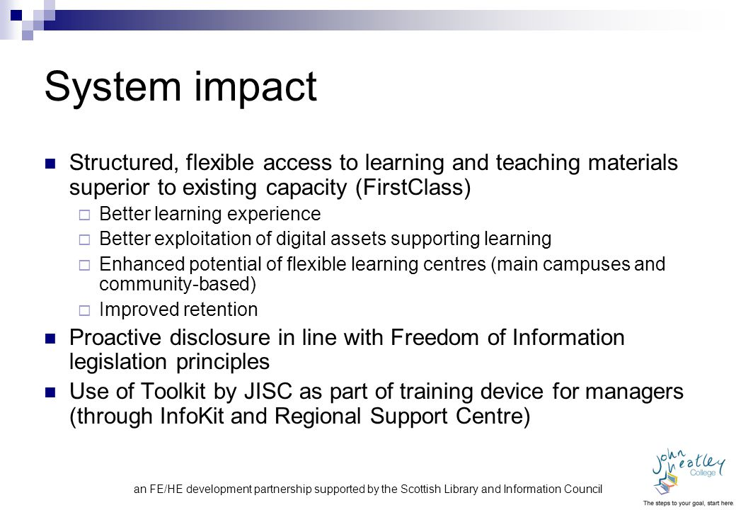 an FE/HE development partnership supported by the Scottish Library and Information Council System impact Structured, flexible access to learning and teaching materials superior to existing capacity (FirstClass)  Better learning experience  Better exploitation of digital assets supporting learning  Enhanced potential of flexible learning centres (main campuses and community-based)  Improved retention Proactive disclosure in line with Freedom of Information legislation principles Use of Toolkit by JISC as part of training device for managers (through InfoKit and Regional Support Centre)