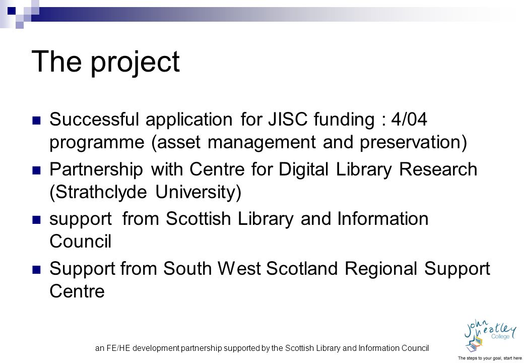 The project Successful application for JISC funding : 4/04 programme (asset management and preservation) Partnership with Centre for Digital Library Research (Strathclyde University) support from Scottish Library and Information Council Support from South West Scotland Regional Support Centre