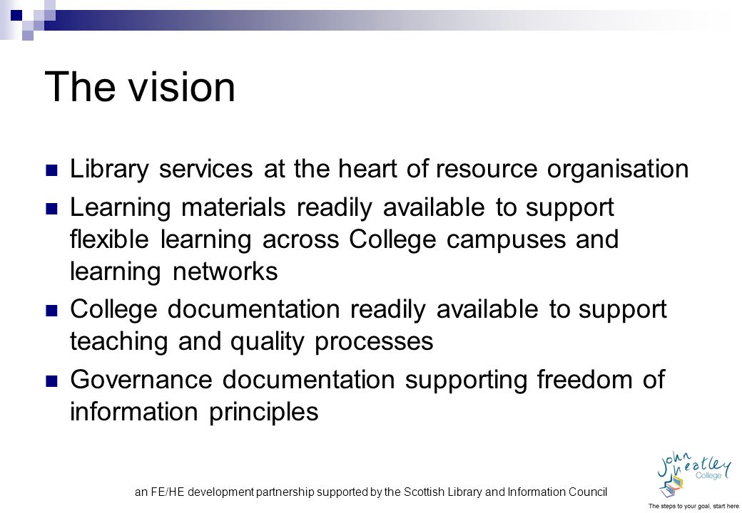 an FE/HE development partnership supported by the Scottish Library and Information Council The vision Library services at the heart of resource organisation Learning materials readily available to support flexible learning across College campuses and learning networks College documentation readily available to support teaching and quality processes Governance documentation supporting freedom of information principles