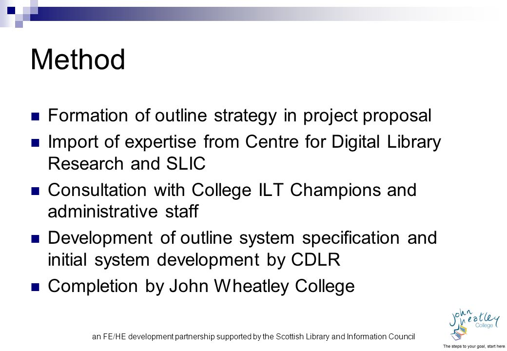 an FE/HE development partnership supported by the Scottish Library and Information Council Method Formation of outline strategy in project proposal Import of expertise from Centre for Digital Library Research and SLIC Consultation with College ILT Champions and administrative staff Development of outline system specification and initial system development by CDLR Completion by John Wheatley College