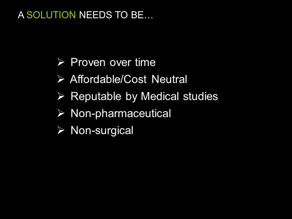 A SOLUTION NEEDS TO BE…  Proven over time  Affordable/Cost Neutral  Reputable by Medical studies  Non-pharmaceutical on-surgical